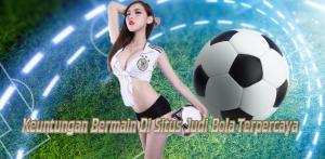 Keuntungan Bermain Di Situs Judi Bola Terpercaya